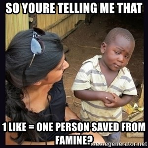 Skeptical third-world kid - so youre telling me that 1 like = one person saved from famine?