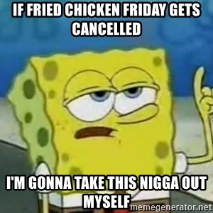 Tough Spongebob - If fried chicken friday gets cancelled  I'M GONNA TAKE THIS NIGGA OUT MYSELF