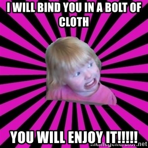 Crazy Toddler - i will bind you in a bolt of cloth you will enjoy it!!!!!