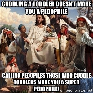 storytime jesus - Cuddling a toddler doesn't make you a pedophile calling pedopiles those who cuddle toddlers make you a super pedophile!