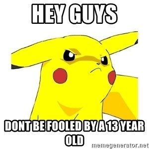 Pikachu - HEY GUYS DONT BE FOOLED BY A 13 YEAR OLD