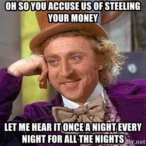 CHARLIE AND THE CHOCOLATE FACTORY - Oh so you accuse us of steeling your money let me hear it once a night every night for all the nights