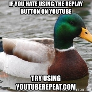 actual advice mallard - if you hate using the replay button on youtube try using youtuberepeat.com