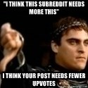"Commodus Thumbs Down - ""I think this subreddit needs more this"" I think your post needs fewer upvotes"