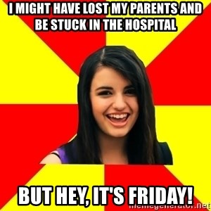 Rebecca Black Meme - I might have lost my parents and be stuck in the hospital but hey, it's friday!