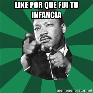 Martin Luther King jr.  - like por que fui tu infancia