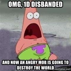D Face Patrick - omg, 1d disbanded and now an angry mob is going to destroy the world