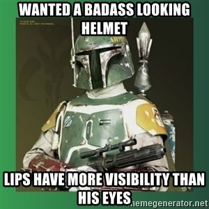 Boba Fett - wanted a badass looking helmet lips have more visibility than his eyes