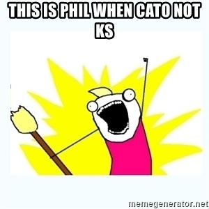 All the things - this is phil when cato not ks