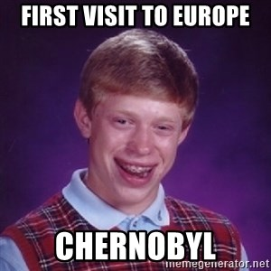 Bad Luck Brian - first visit to europe chernobyl
