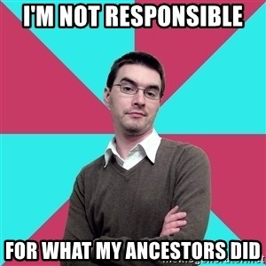 Privilege Denying Dude - i'm not responsible for what my ancestors did