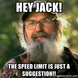 Duck Dynasty - Uncle Si  - HEY Jack! The speed limit is just a suggestion!!