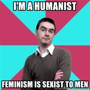 Privilege Denying Dude - i'm a humanist feminism is sexist to men