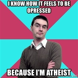 Privilege Denying Dude - i know how it feels to be opressed because i'm atheist