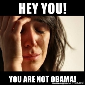 First World Problems - hey you! you are not obama!