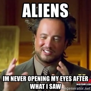 Ancient Aliens - Aliens im never opening my eyes after what i saw