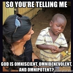 Skeptical third-world kid - SO you're telling me God is omniscient, omnibenevolent, and omnipotent?