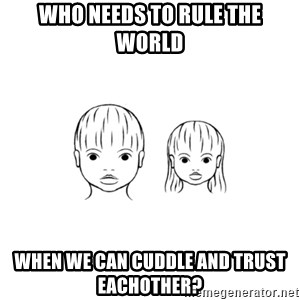 The Purest People in the World - who needs to rule the world when we can cuddle and trust eachother?