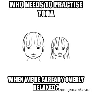 The Purest People in the World - who needs to practise yoga when we're already overly relaxed?