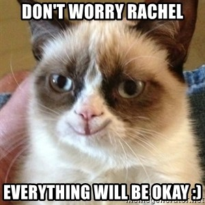 Tard the happy cat - Don't wOrry rachel Everything will be okay :)