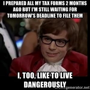 live dangerously austin - I PREPARED ALL MY TAX FORMS 2 MONTHS AGO BUT I'm still waiting for TOMORROW'S DEADLINE TO FILE THEM i, too, like to live dangerously