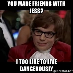 live dangerously austin - you made friends with jess? I too like to live dangerously