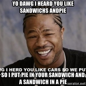 Yo Dawg heard you like - yo dawg i heard you like sandwichs andpie so i put pie in your sandwich and a sandwich in a pie
