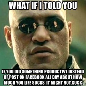 What if I told you / Matrix Morpheus - what if i told you if you did something productive instead of post on facebook all day about how much you life sucks, it might not suck