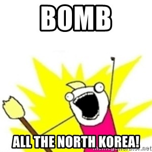 x all the y - bomb all the north korea!