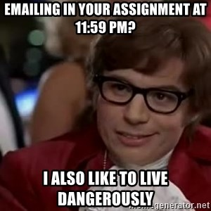 Austin Powers Danger - EMAILING IN YOUR ASSIGNMENT AT 11:59 pm? I ALSO LIKE TO LIVE DANGEROUSLY
