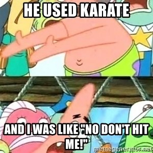 "Push it Somewhere Else Patrick - he used karate and i was like ""no don't hit me!"""