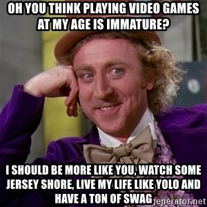 Willy Wonka - oh you think playing video games at my age is immature? i should be more like you, watch some jersey shore, live my life like yolo and have a ton of swag