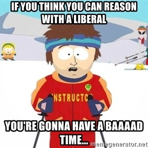 You're gonna have a bad time - if you think you can reason with a liberal you're gonna have a baaaad time...