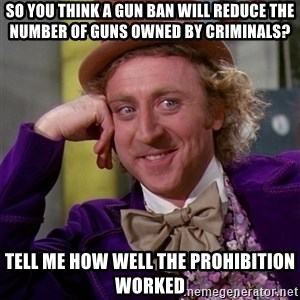 Willy Wonka - so you think a gun ban will reduce the number of guns owned by criminals? tell me how well the prohibition worked