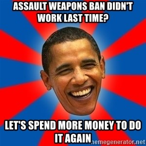 Obama - assault weapons ban didn't work last time? let's spend more money to do it again