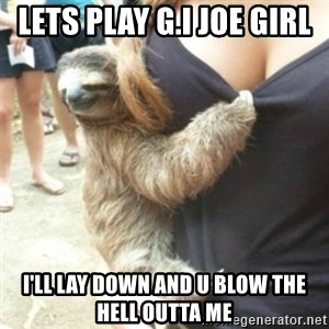 Perverted Sloth - Lets play g.i joe girl  I'll lay down and u blow the hell outta me