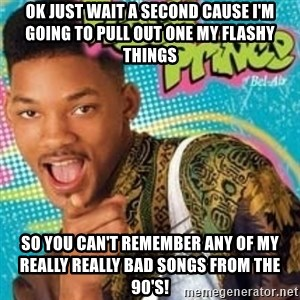 Fresh prince - ok just wait a second cause i'm going to pull out one my flashy things so you can't remember any of my really really bad songs from the 90's!