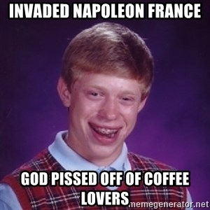 Bad Luck Brian - INVADED NAPOLEON FRANCE GOD PISSED OFF OF COFFEE LOVERS