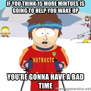 You're gonna have a bad time - If you think 15 more mintues is going to help you wake up you're gonna have a bad time