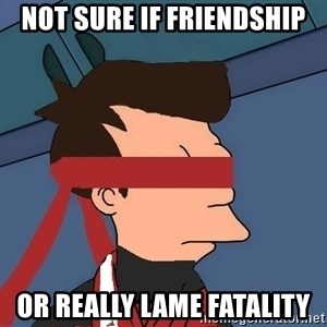 fryshi - not sure if friendship or really lame fatality