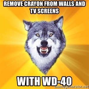 Courage Wolf - Remove crayon from walls and tv screens with wd-40