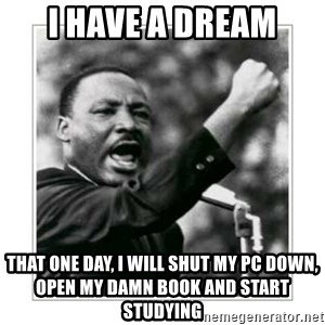 I HAVE A DREAM - i have a dream that one day, i will shut my pc down, open my damn book and start studying