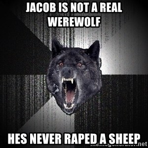 Insanity Wolf - Jacob Is Not A Real Werewolf Hes Never Raped A Sheep