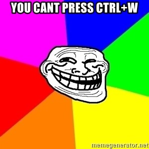 Trollface - you cant press ctrl+w