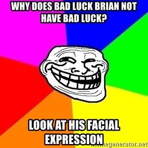 Trollface - why does bad luck brian not have bad luck? look at his facial expression