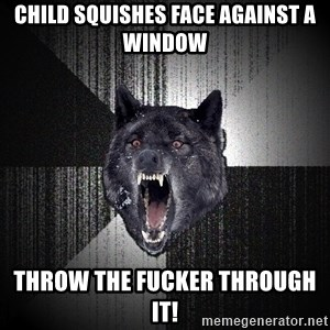 Insanity Wolf - child squishes face against a window  THROW THE FUCKER THROUGH IT!