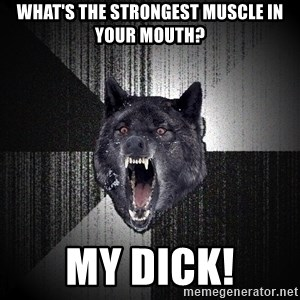 Insanity Wolf - What's the strongest muscle in your mouth? MY DICK!