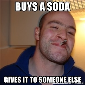 Good Guy Greg - buys a soda gives it to someone else