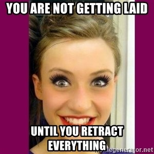 Extremely Attached GF - YOU ARE NOT GETTING LAID UNTIL YOU RETRACT EVERYTHING