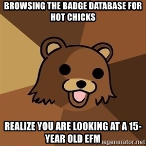 Pedobear - browsing the badge database for hot chicks realize you are looking at a 15-year old efm